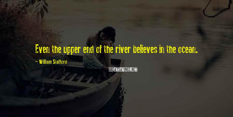 William Stafford Sayings: Even the upper end of the river believes in the ocean.