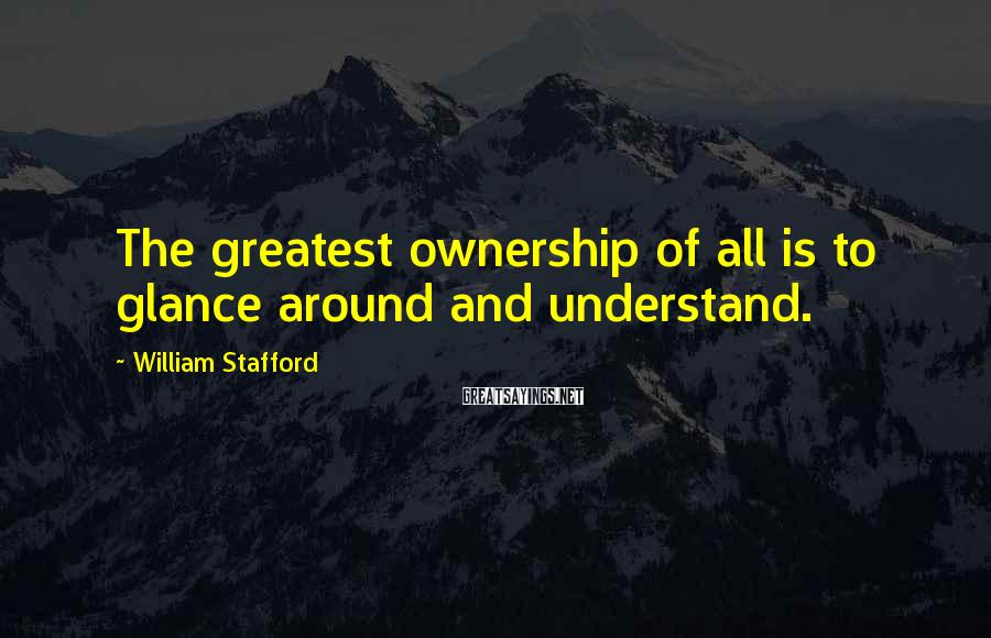 William Stafford Sayings: The greatest ownership of all is to glance around and understand.