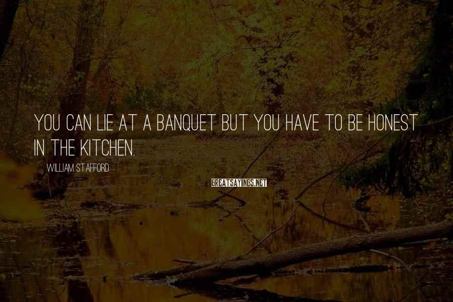 William Stafford Sayings: You can lie at a banquet but you have to be honest in the kitchen.