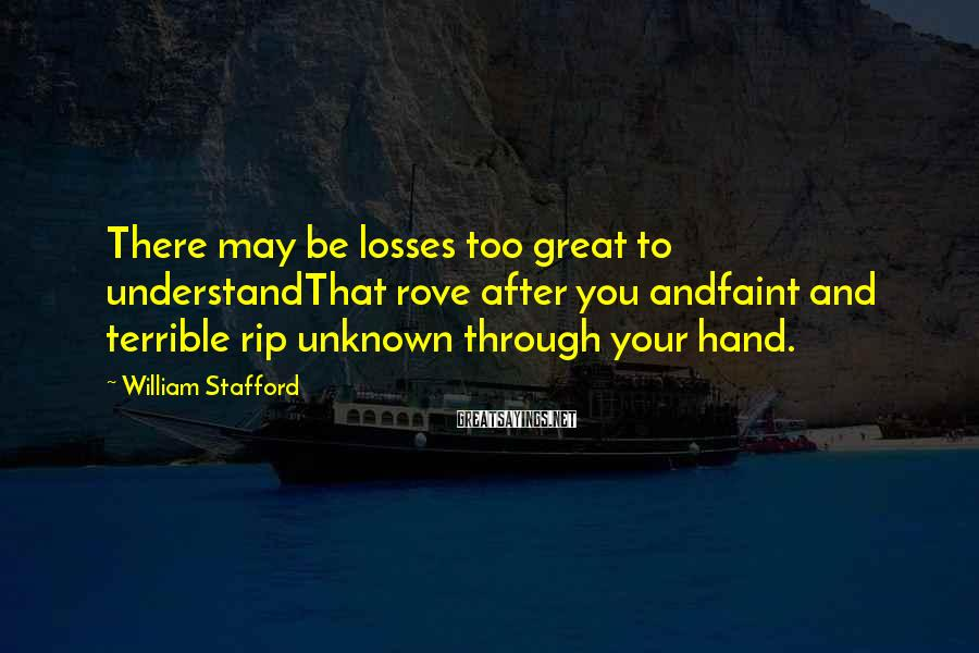 William Stafford Sayings: There may be losses too great to understandThat rove after you andfaint and terrible rip