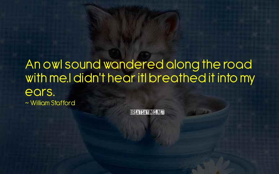 William Stafford Sayings: An owl sound wandered along the road with me.I didn't hear itI breathed it into