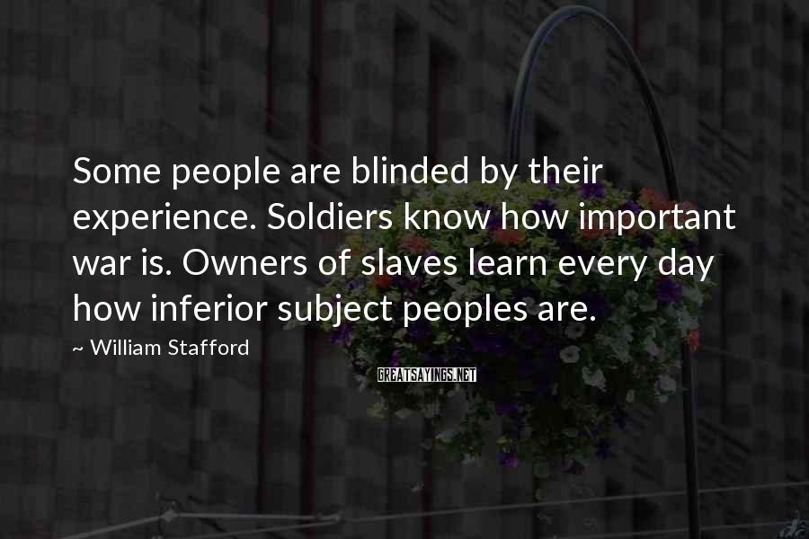 William Stafford Sayings: Some people are blinded by their experience. Soldiers know how important war is. Owners of