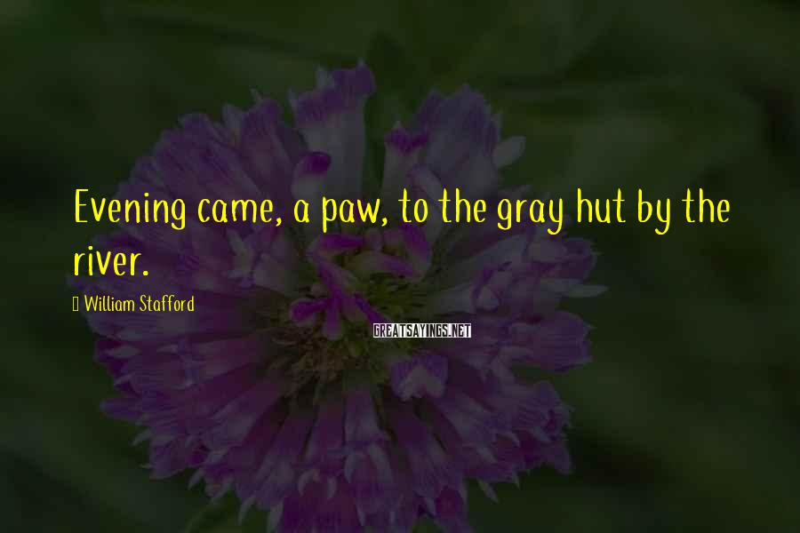 William Stafford Sayings: Evening came, a paw, to the gray hut by the river.