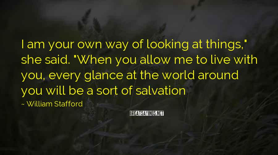 """William Stafford Sayings: I am your own way of looking at things,"""" she said. """"When you allow me"""