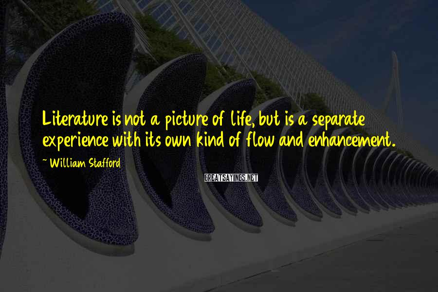 William Stafford Sayings: Literature is not a picture of life, but is a separate experience with its own