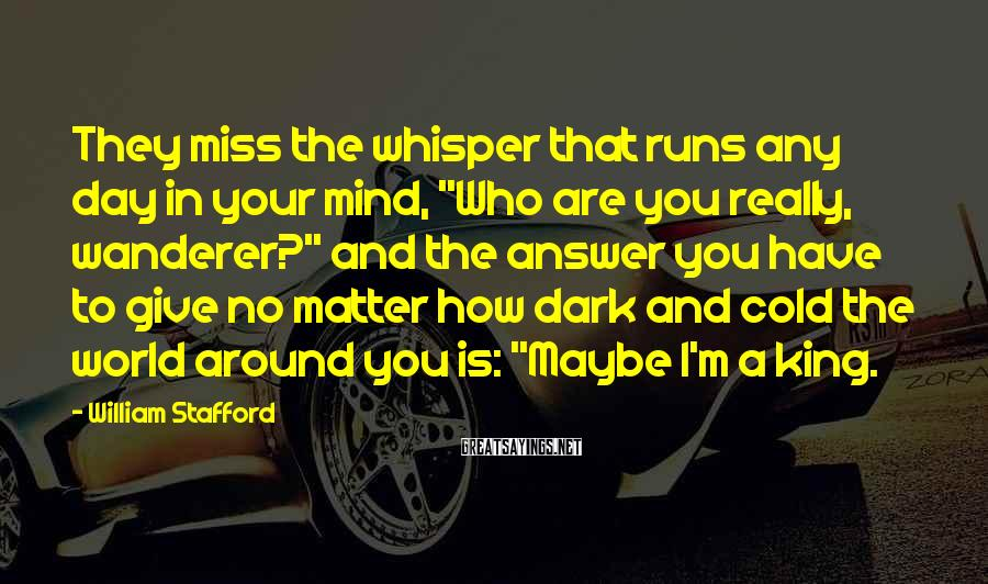 """William Stafford Sayings: They miss the whisper that runs any day in your mind, """"Who are you really,"""