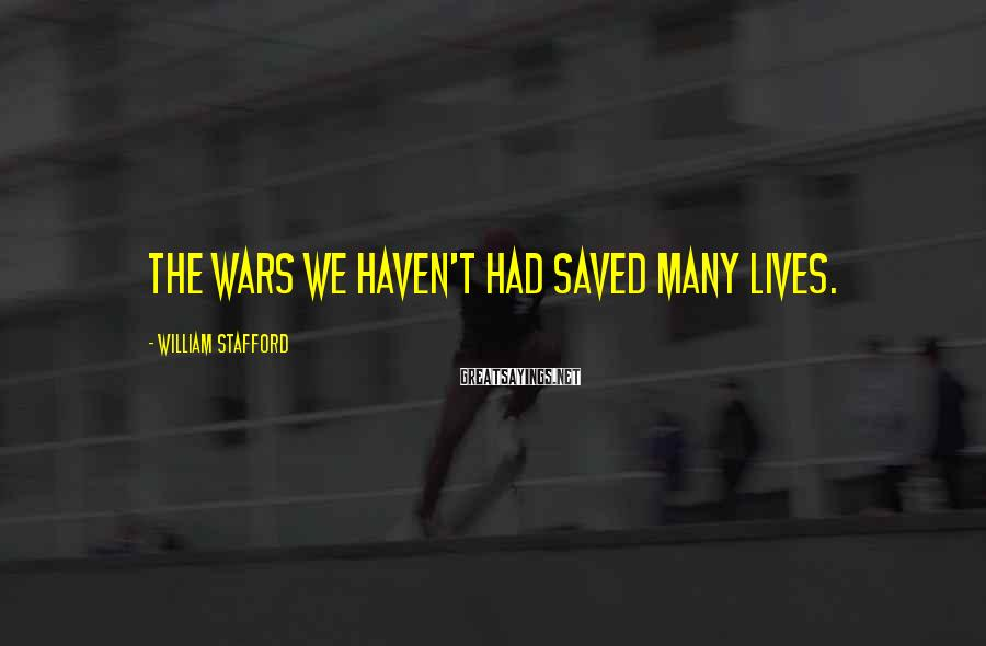William Stafford Sayings: The wars we haven't had saved many lives.