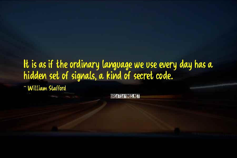 William Stafford Sayings: It is as if the ordinary language we use every day has a hidden set