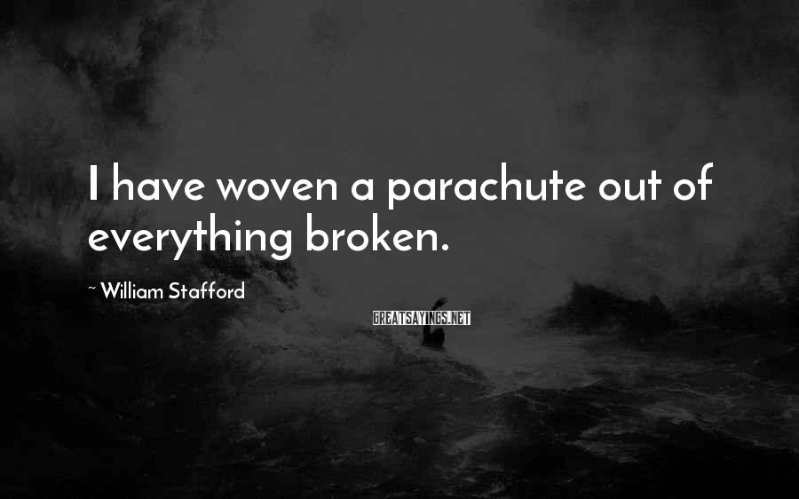 William Stafford Sayings: I have woven a parachute out of everything broken.