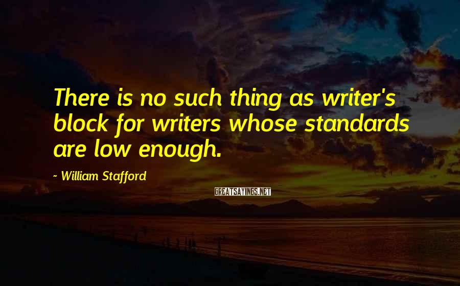 William Stafford Sayings: There is no such thing as writer's block for writers whose standards are low enough.