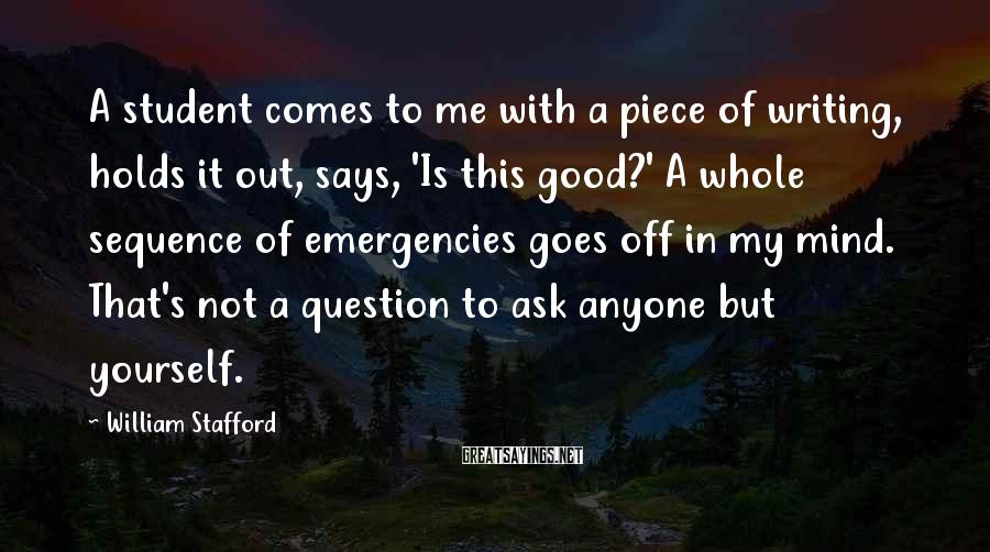 William Stafford Sayings: A student comes to me with a piece of writing, holds it out, says, 'Is