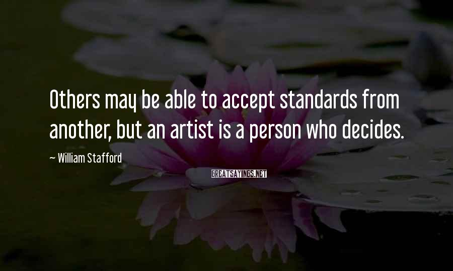 William Stafford Sayings: Others may be able to accept standards from another, but an artist is a person