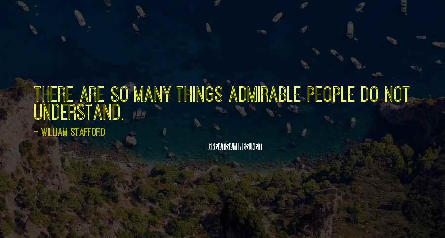 William Stafford Sayings: There are so many things admirable people do not understand.