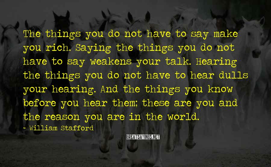 William Stafford Sayings: The things you do not have to say make you rich. Saying the things you