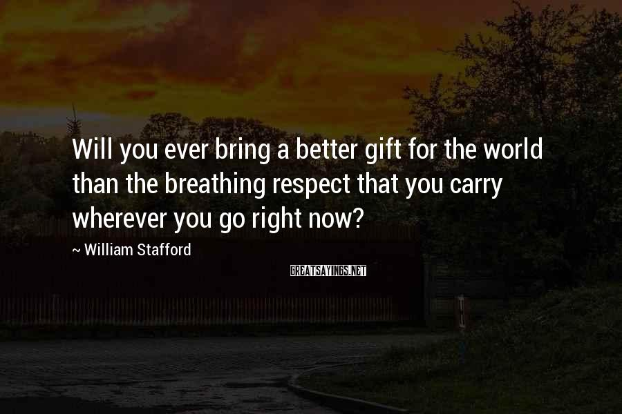 William Stafford Sayings: Will you ever bring a better gift for the world than the breathing respect that
