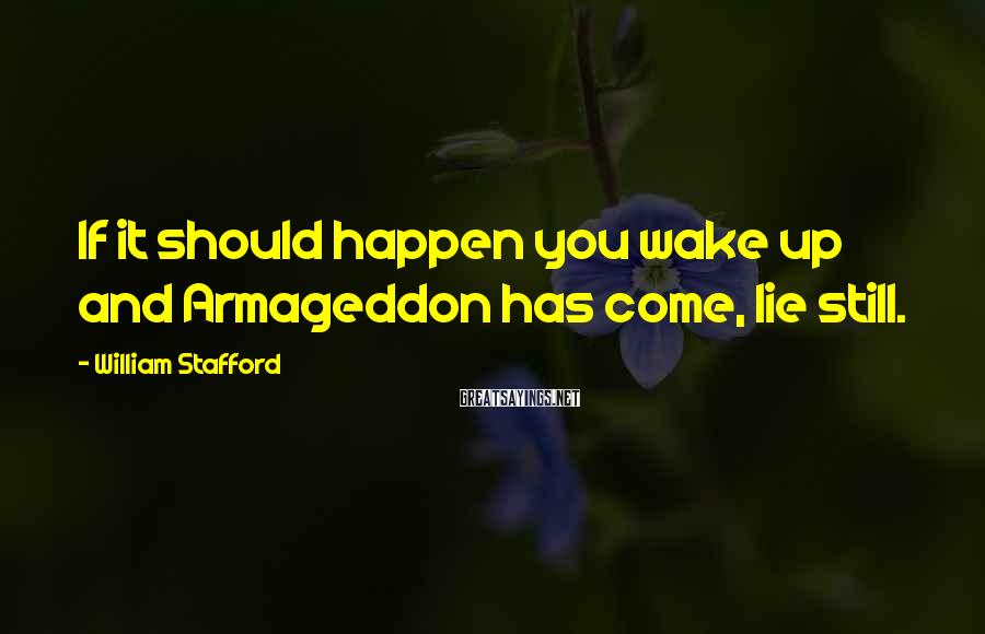 William Stafford Sayings: If it should happen you wake up and Armageddon has come, lie still.
