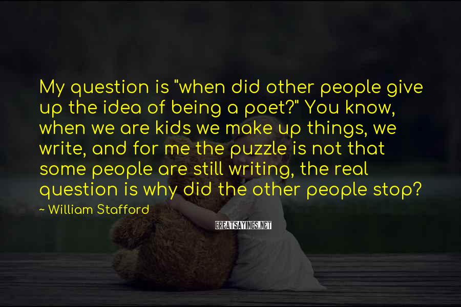 """William Stafford Sayings: My question is """"when did other people give up the idea of being a poet?"""""""