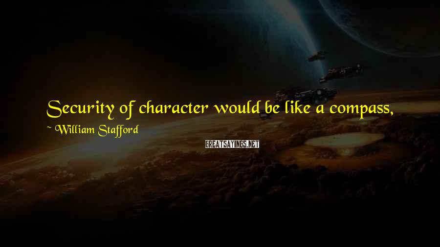 William Stafford Sayings: Security of character would be like a compass, you know? Other people may say that