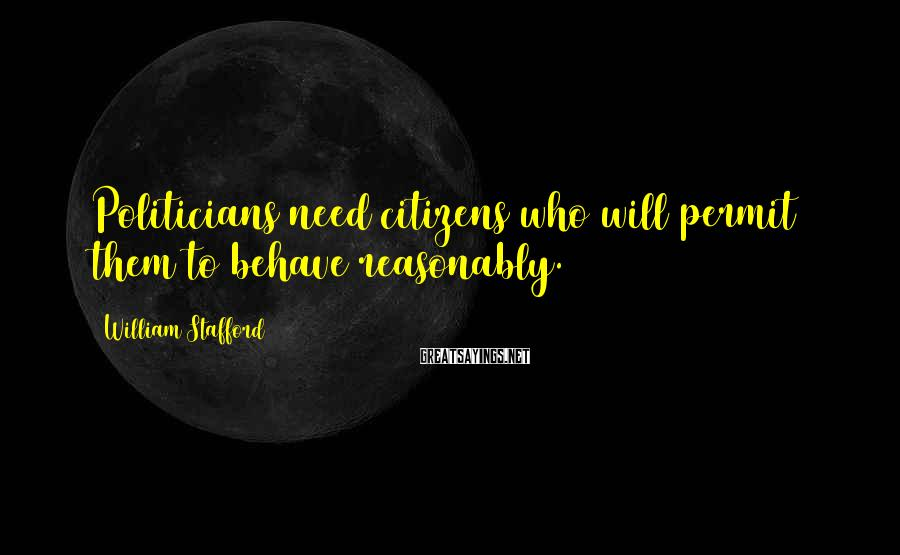 William Stafford Sayings: Politicians need citizens who will permit them to behave reasonably.