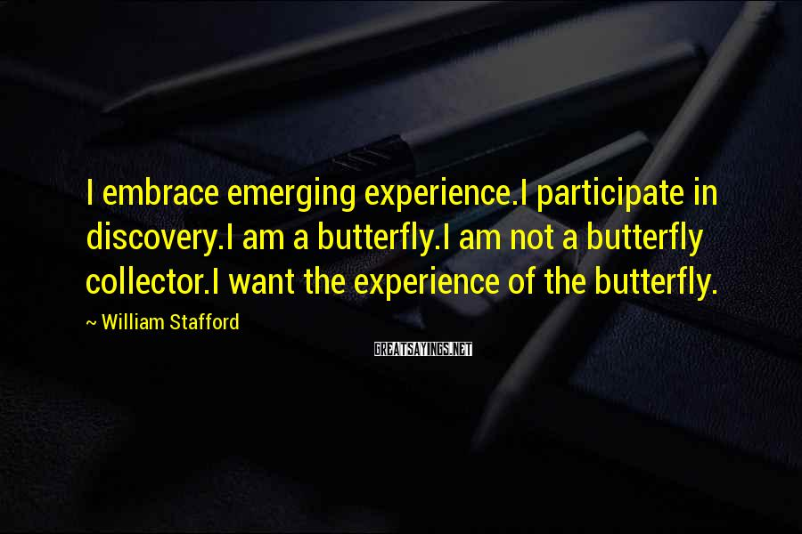 William Stafford Sayings: I embrace emerging experience.I participate in discovery.I am a butterfly.I am not a butterfly collector.I