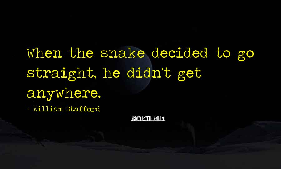 William Stafford Sayings: When the snake decided to go straight, he didn't get anywhere.
