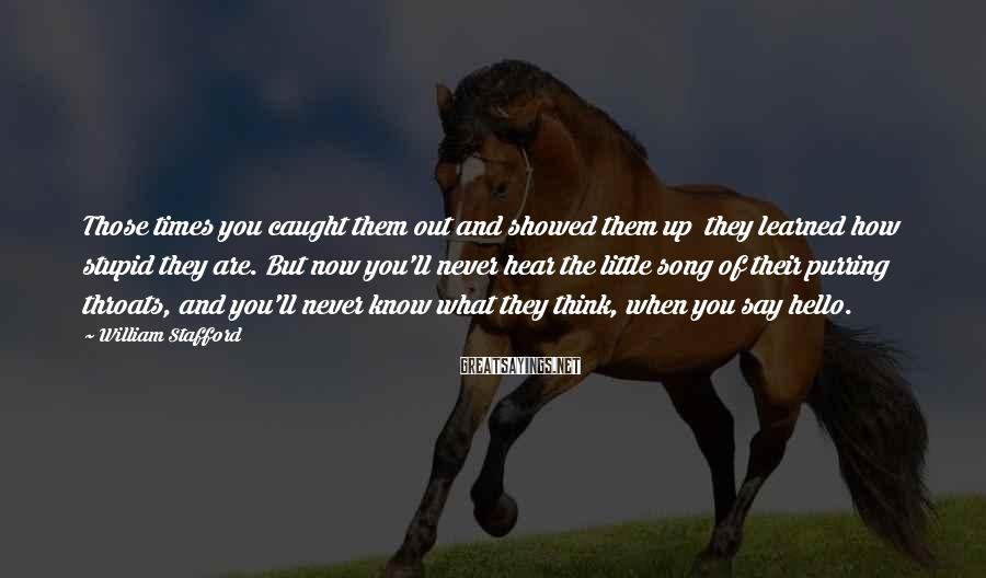 William Stafford Sayings: Those times you caught them out and showed them up they learned how stupid they