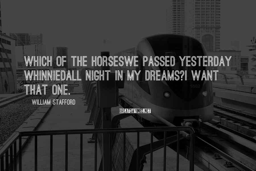 William Stafford Sayings: Which of the horseswe passed yesterday whinniedall night in my dreams?I want that one.