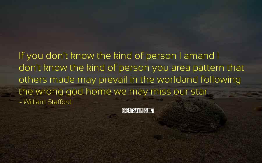 William Stafford Sayings: If you don't know the kind of person I amand I don't know the kind