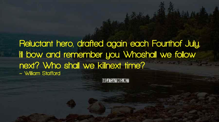 William Stafford Sayings: Reluctant hero, drafted again each Fourthof July, I'll bow and remember you. Whoshall we follow