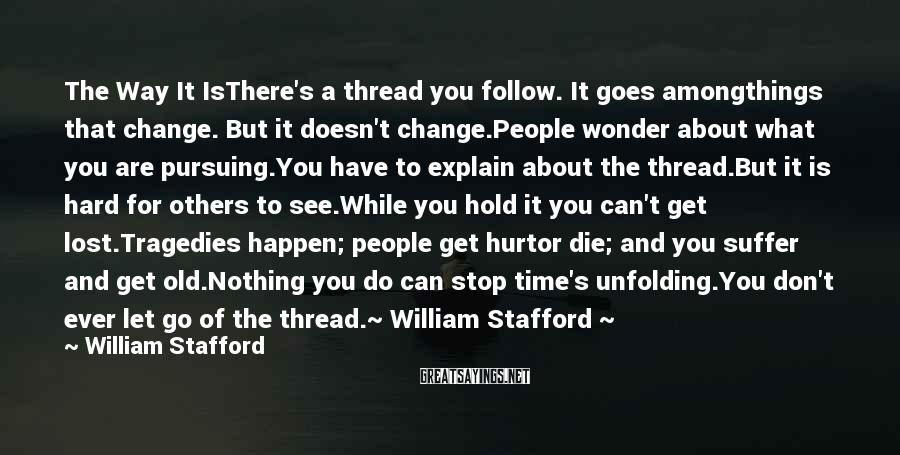 William Stafford Sayings: The Way It IsThere's a thread you follow. It goes amongthings that change. But it