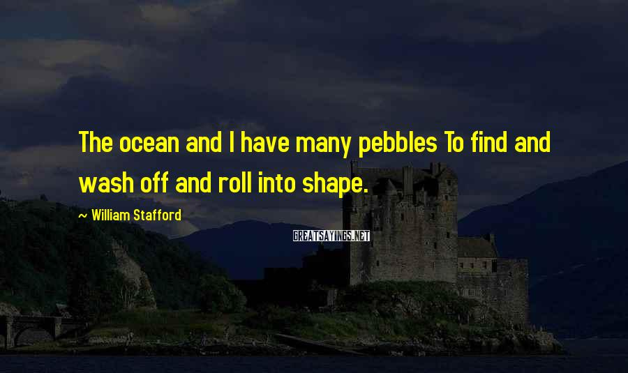 William Stafford Sayings: The ocean and I have many pebbles To find and wash off and roll into