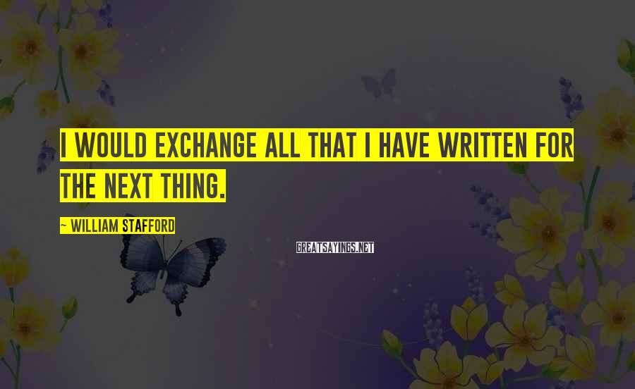 William Stafford Sayings: I would exchange all that I have written for the next thing.