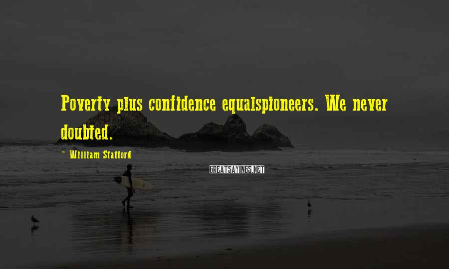 William Stafford Sayings: Poverty plus confidence equalspioneers. We never doubted.