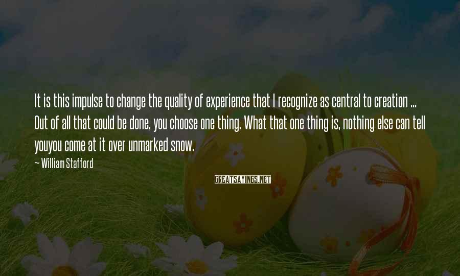 William Stafford Sayings: It is this impulse to change the quality of experience that I recognize as central