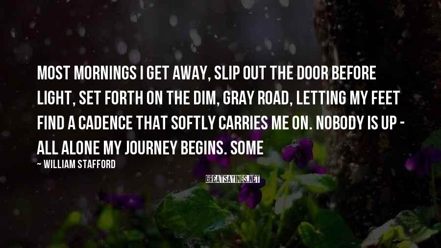 William Stafford Sayings: Most mornings I get away, slip out the door before light, set forth on the