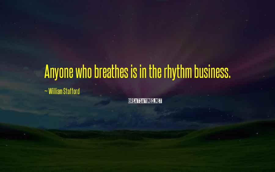 William Stafford Sayings: Anyone who breathes is in the rhythm business.