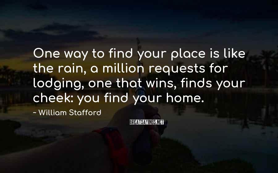 William Stafford Sayings: One way to find your place is like the rain, a million requests for lodging,