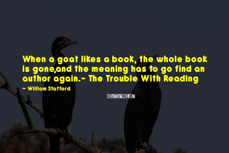 William Stafford Sayings: When a goat likes a book, the whole book is gone,and the meaning has to