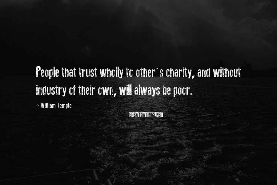 William Temple Sayings: People that trust wholly to other's charity, and without industry of their own, will always