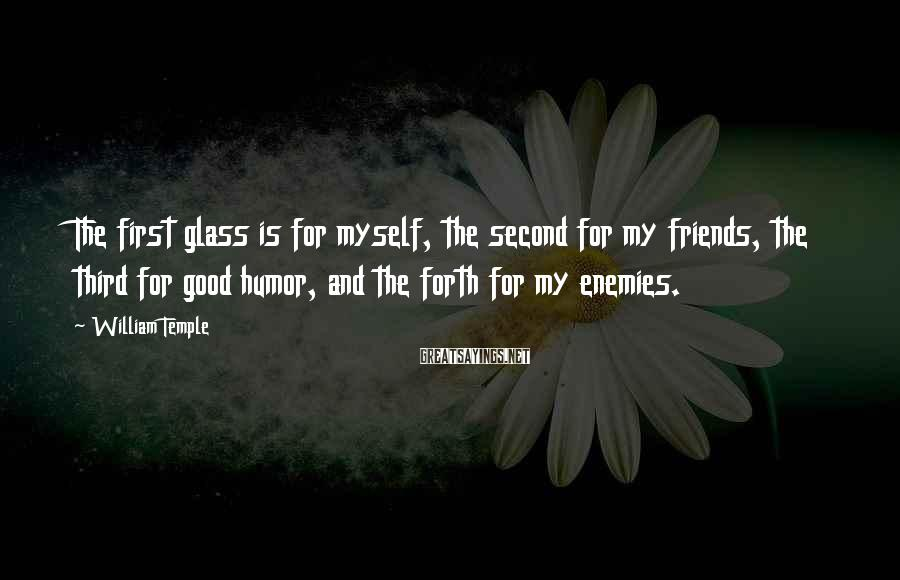 William Temple Sayings: The first glass is for myself, the second for my friends, the third for good