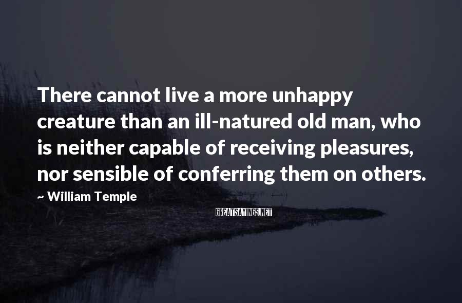 William Temple Sayings: There cannot live a more unhappy creature than an ill-natured old man, who is neither