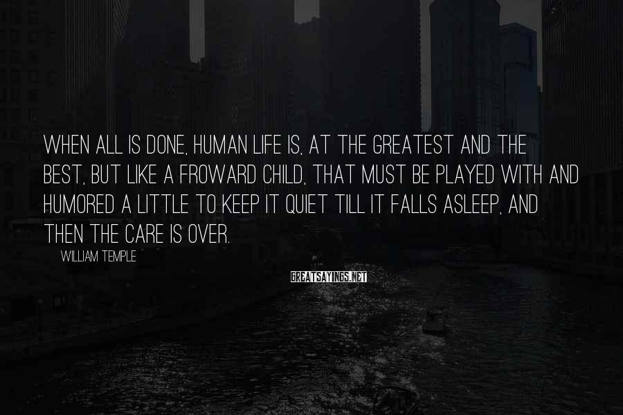 William Temple Sayings: When all is done, human life is, at the greatest and the best, but like