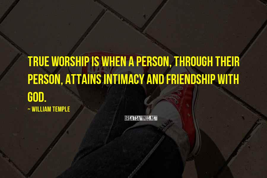 William Temple Sayings: True worship is when a person, through their person, attains intimacy and friendship with God.