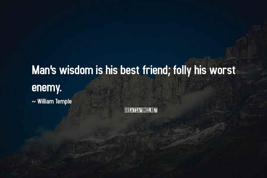 William Temple Sayings: Man's wisdom is his best friend; folly his worst enemy.