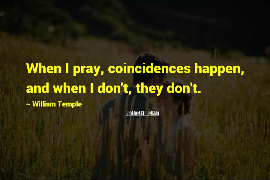 William Temple Sayings: When I pray, coincidences happen, and when I don't, they don't.