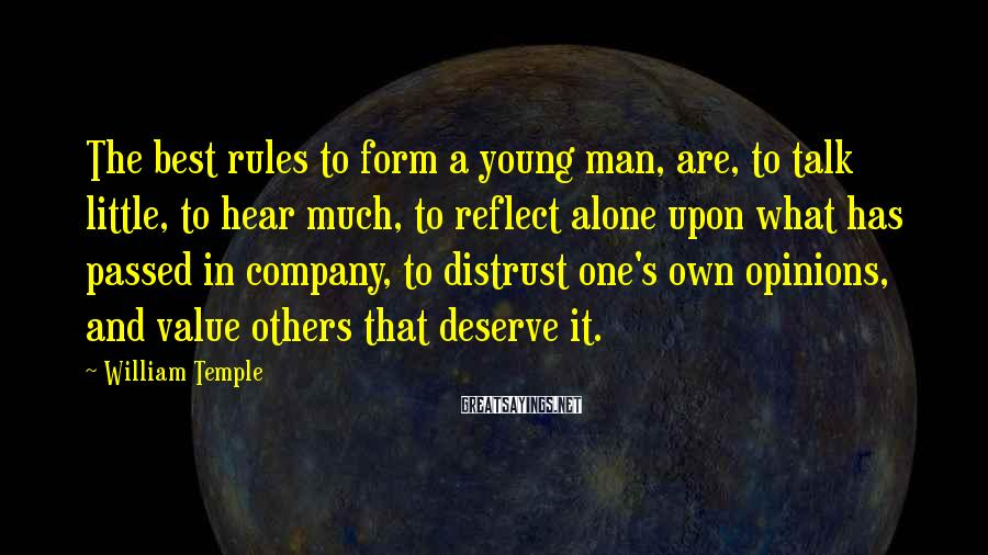 William Temple Sayings: The best rules to form a young man, are, to talk little, to hear much,