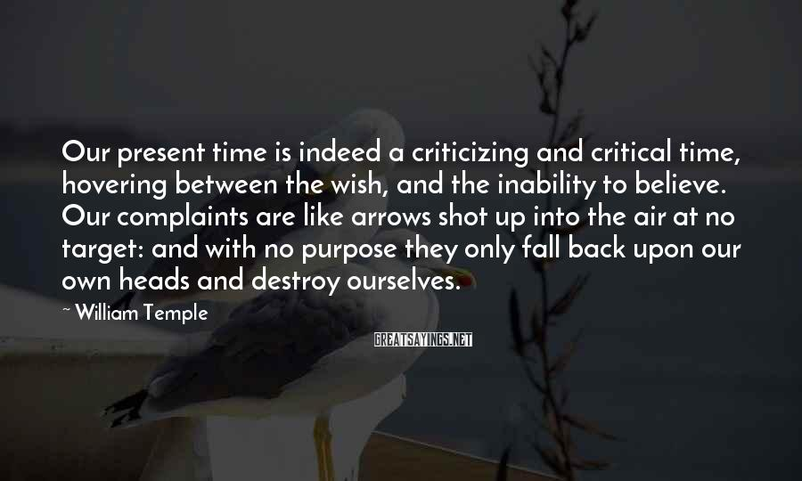 William Temple Sayings: Our present time is indeed a criticizing and critical time, hovering between the wish, and