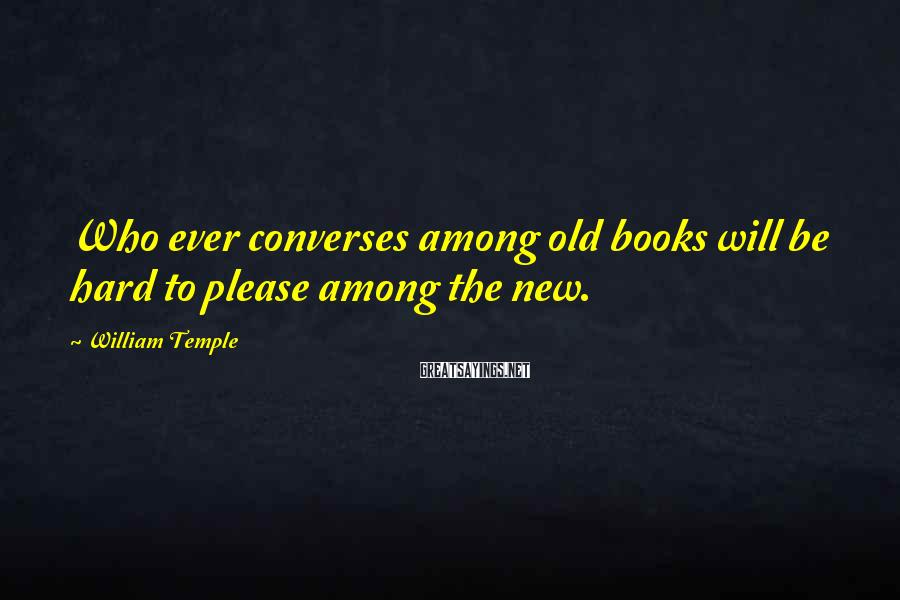 William Temple Sayings: Who ever converses among old books will be hard to please among the new.