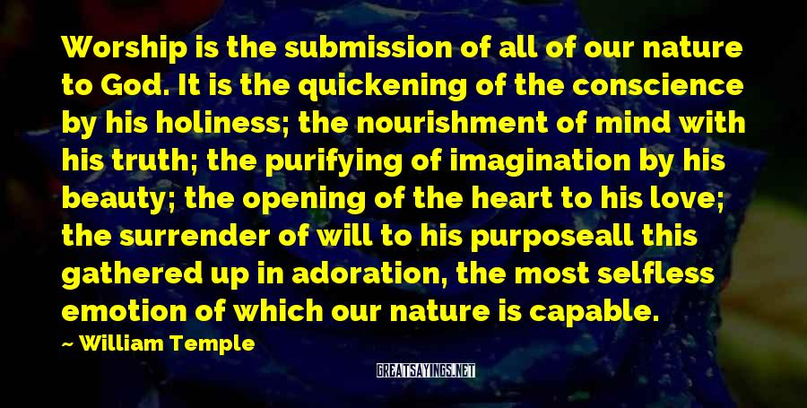 William Temple Sayings: Worship is the submission of all of our nature to God. It is the quickening