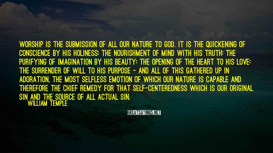William Temple Sayings: Worship is the submission of all our nature to God. It is the quickening of